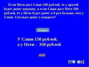 Если Петя даст Саше 100 рублей, то у друзей будет денег поровну, а если Саша