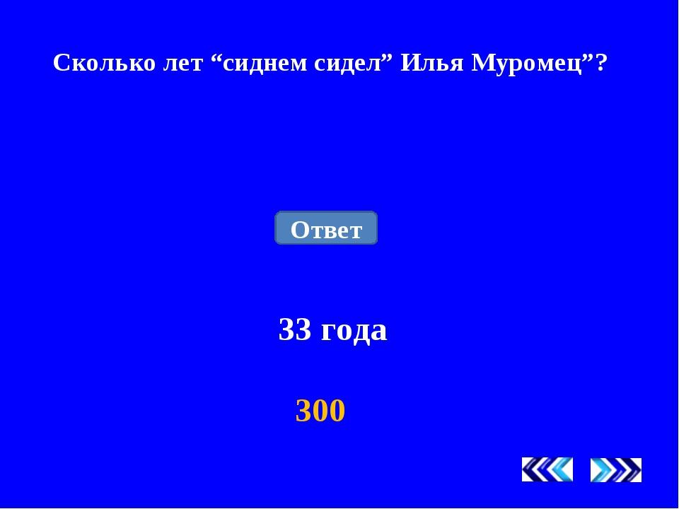 """Сколько лет """"сиднем сидел"""" Илья Муромец""""? 33 года 300 Ответ"""