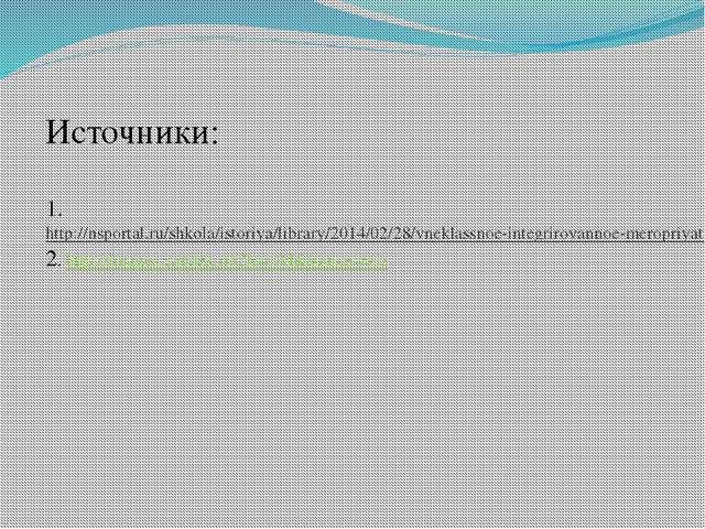 Источники: 1.http://nsportal.ru/shkola/istoriya/library/2014/02/28/vneklassno...