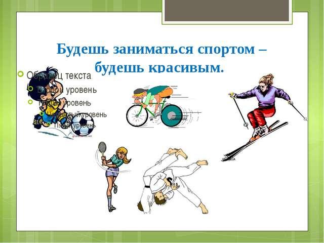 Будешь заниматься спортом – будешь красивым.