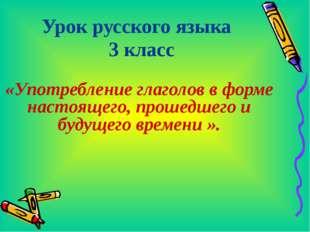 Урок русского языка 3 класс «Употребление глаголов в форме настоящего, прошед