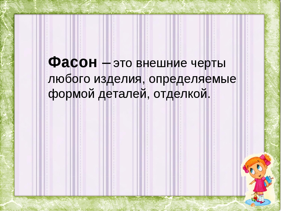 Фасон – это внешние черты любого изделия, определяемые формой деталей, отделк...
