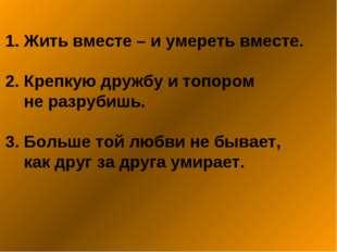 1. Жить вместе – и умереть вместе. 2. Крепкую дружбу и топором не разрубишь.