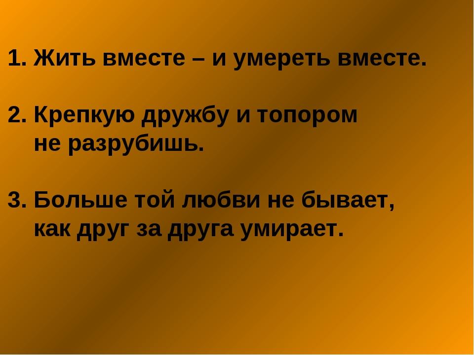 1. Жить вместе – и умереть вместе. 2. Крепкую дружбу и топором не разрубишь....