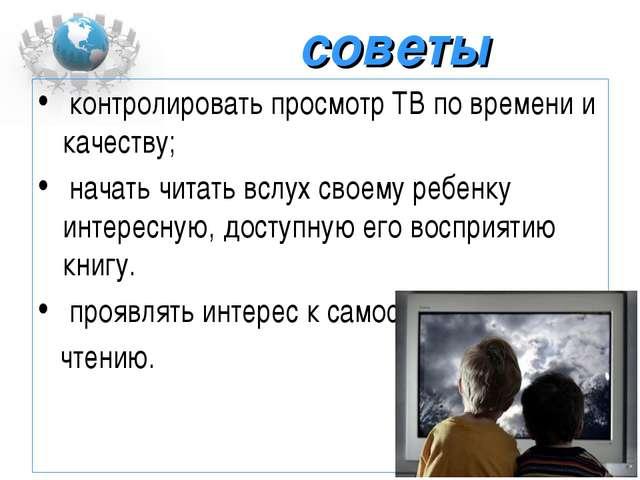 советы контролировать просмотр ТВ по времени и качеству; начать читать вслух...