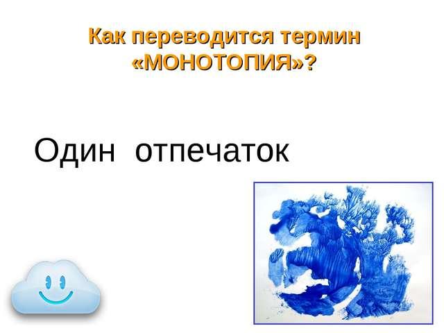 Как переводится термин «МОНОТОПИЯ»? Один отпечаток