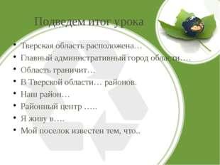 Подведем итог урока Тверская область расположена… Главный административный го