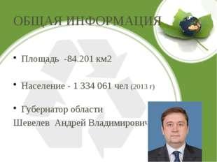ОБЩАЯ ИНФОРМАЦИЯ Площадь -84.201 км2 Население - 1 334 061 чел (2013 г) Губер