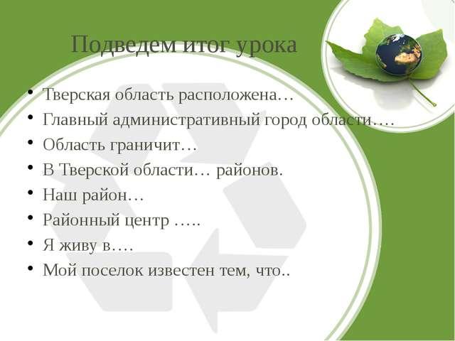Подведем итог урока Тверская область расположена… Главный административный го...