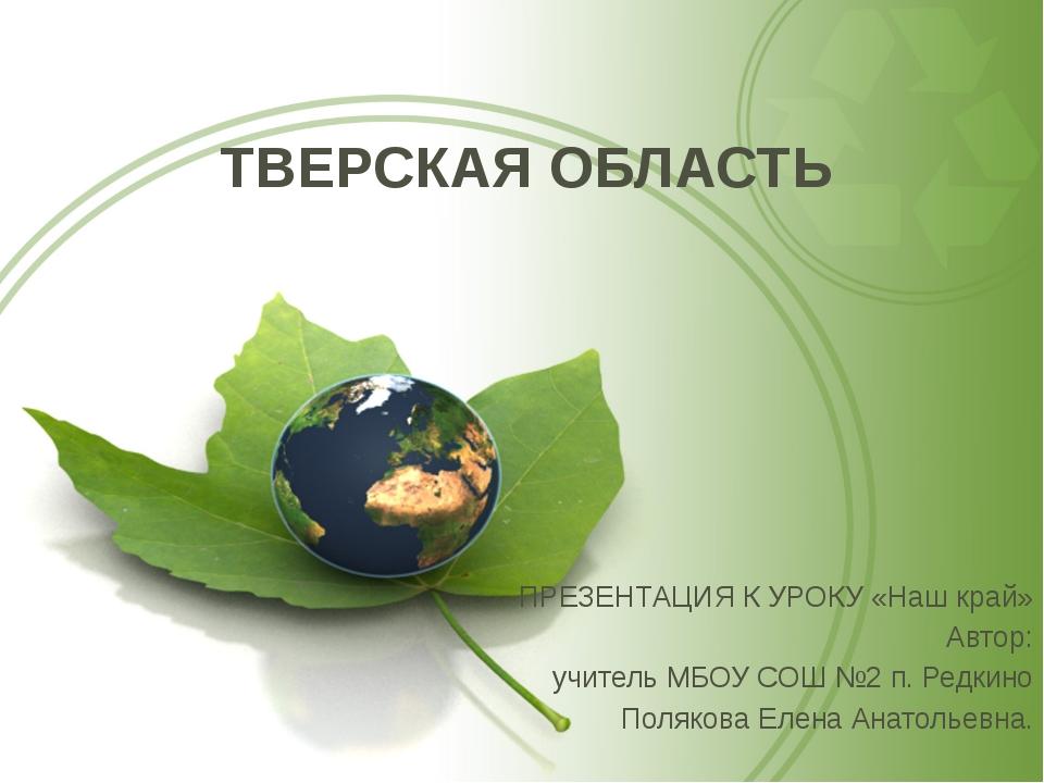 ТВЕРСКАЯ ОБЛАСТЬ ПРЕЗЕНТАЦИЯ К УРОКУ «Наш край» Автор: учитель МБОУ СОШ №2 п....