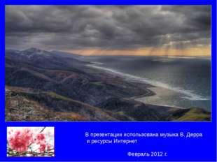 В презентации использована музыка В. Дерра и ресурсы Интернет Февраль 2012 г.