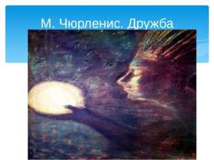 М. Чюрленис. Дружба