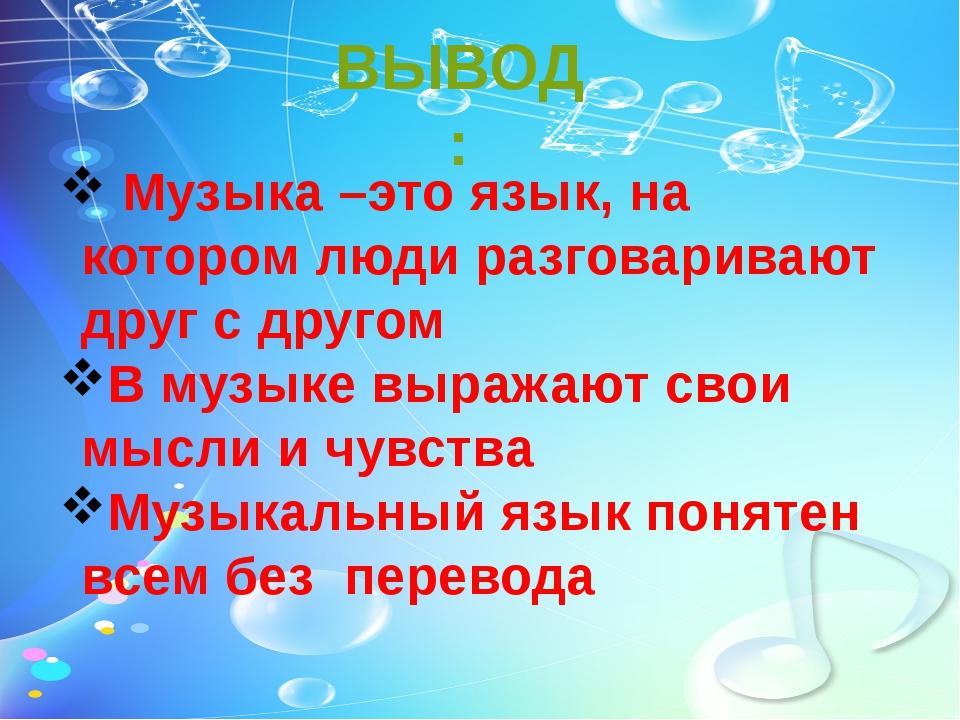 ВЫВОД: Музыка –это язык, на котором люди разговаривают друг с другом В музыке...