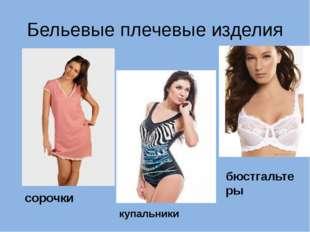 Бельевые плечевые изделия сорочки купальники бюстгальтеры