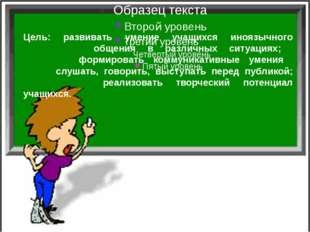Цель: развивать умение учащихся иноязычного общения в различных ситуациях; фо