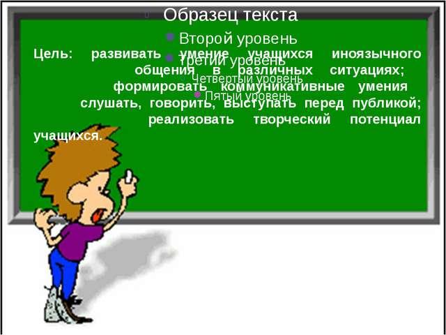 Цель: развивать умение учащихся иноязычного общения в различных ситуациях; фо...
