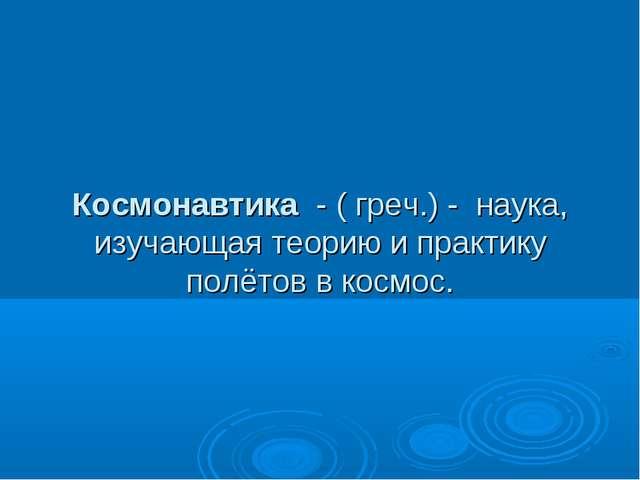 Космонавтика - ( греч.) - наука, изучающая теорию и практику полётов в космос.