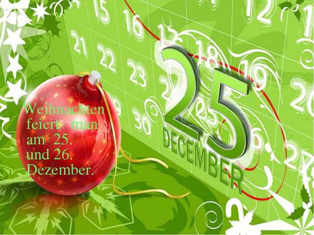 Weihnachten feiert man am 25. und 26. Dezember.