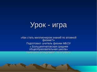 Урок - игра «Как стать миллионером знаний по атомной физике?» Подготовил -учи