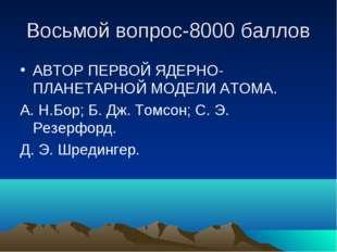Восьмой вопрос-8000 баллов АВТОР ПЕРВОЙ ЯДЕРНО-ПЛАНЕТАРНОЙ МОДЕЛИ АТОМА. А. Н