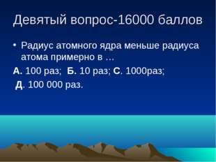 Девятый вопрос-16000 баллов Радиус атомного ядра меньше радиуса атома примерн