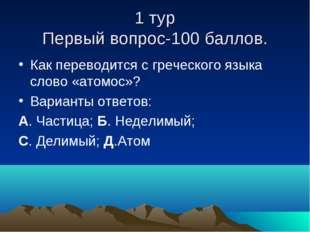 1 тур Первый вопрос-100 баллов. Как переводится с греческого языка слово «ато
