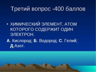 Третий вопрос -400 баллов ХИМИЧЕСКИЙ ЭЛЕМЕНТ, АТОМ КОТОРОГО СОДЕРЖИТ ОДИН ЭЛЕ