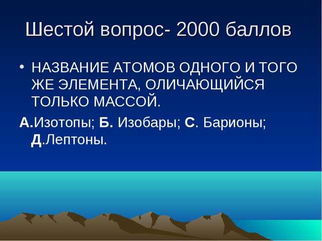 Шестой вопрос- 2000 баллов НАЗВАНИЕ АТОМОВ ОДНОГО И ТОГО ЖЕ ЭЛЕМЕНТА, ОЛИЧАЮЩ...