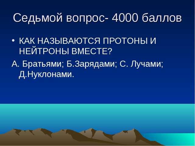 Седьмой вопрос- 4000 баллов КАК НАЗЫВАЮТСЯ ПРОТОНЫ И НЕЙТРОНЫ ВМЕСТЕ? А. Брат...