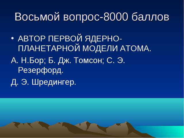 Восьмой вопрос-8000 баллов АВТОР ПЕРВОЙ ЯДЕРНО-ПЛАНЕТАРНОЙ МОДЕЛИ АТОМА. А. Н...