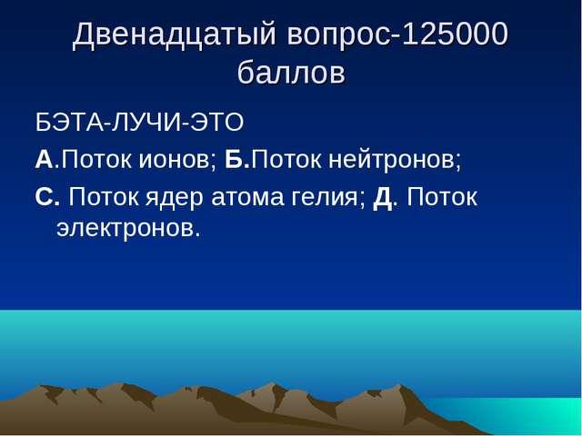 Двенадцатый вопрос-125000 баллов БЭТА-ЛУЧИ-ЭТО А.Поток ионов; Б.Поток нейтрон...