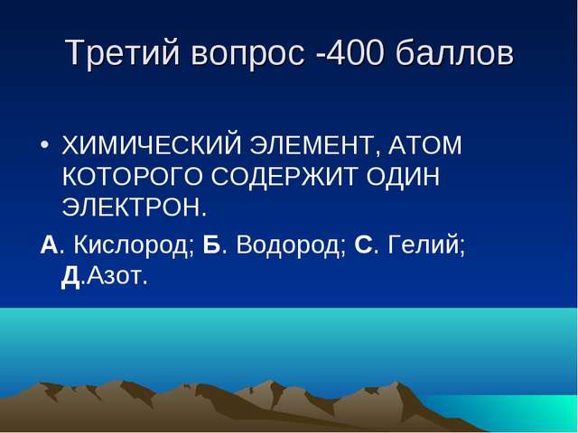 Третий вопрос -400 баллов ХИМИЧЕСКИЙ ЭЛЕМЕНТ, АТОМ КОТОРОГО СОДЕРЖИТ ОДИН ЭЛЕ...