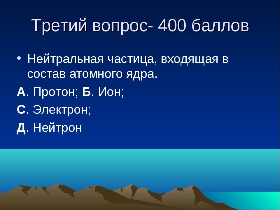 Третий вопрос- 400 баллов Нейтральная частица, входящая в состав атомного ядр...
