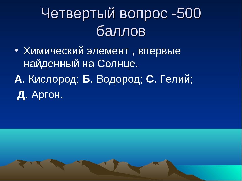 Четвертый вопрос -500 баллов Химический элемент , впервые найденный на Солнце...