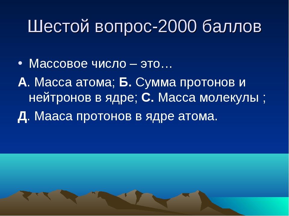 Шестой вопрос-2000 баллов Массовое число – это… А. Масса атома; Б. Сумма прот...