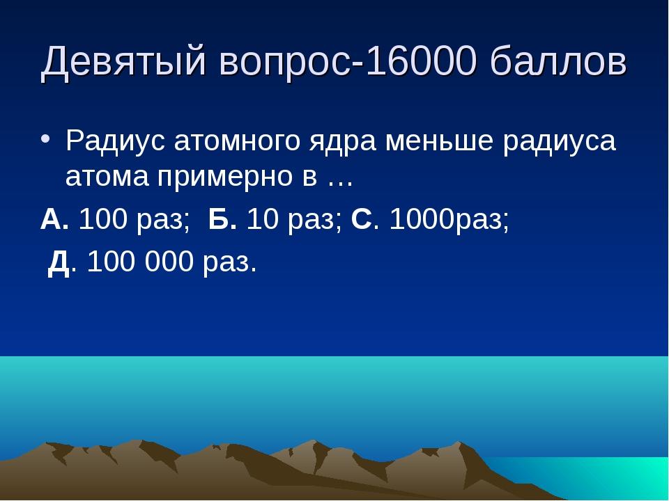 Девятый вопрос-16000 баллов Радиус атомного ядра меньше радиуса атома примерн...