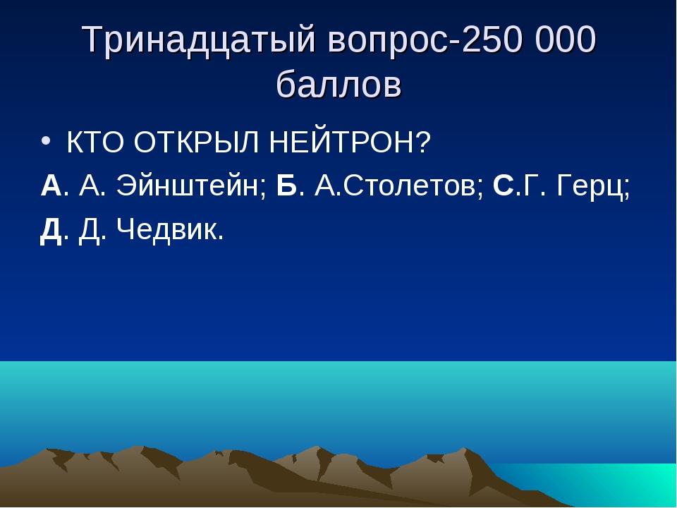 Тринадцатый вопрос-250 000 баллов КТО ОТКРЫЛ НЕЙТРОН? А. А. Эйнштейн; Б. А.Ст...