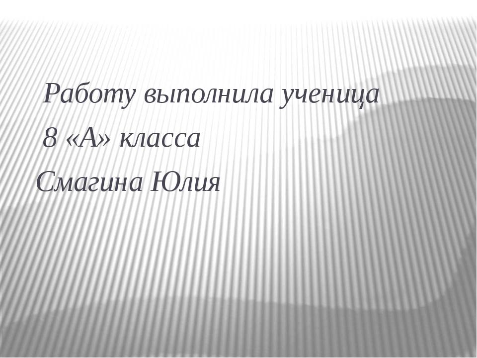 Работу выполнила ученица 8 «А» класса Смагина Юлия