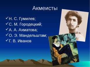 Акмеисты Н. С. Гумилев; С. М. Городецкий; А. А. Ахматова; О. Э. Мандельштам;