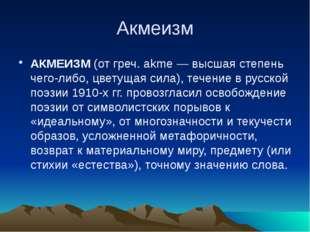 Акмеизм АКМЕИЗМ (от греч. akme — высшая степень чего-либо, цветущая сила), те