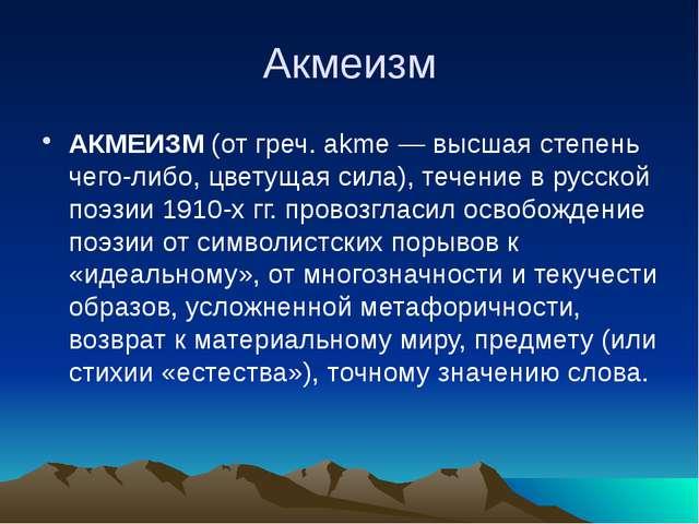 Акмеизм АКМЕИЗМ (от греч. akme — высшая степень чего-либо, цветущая сила), те...