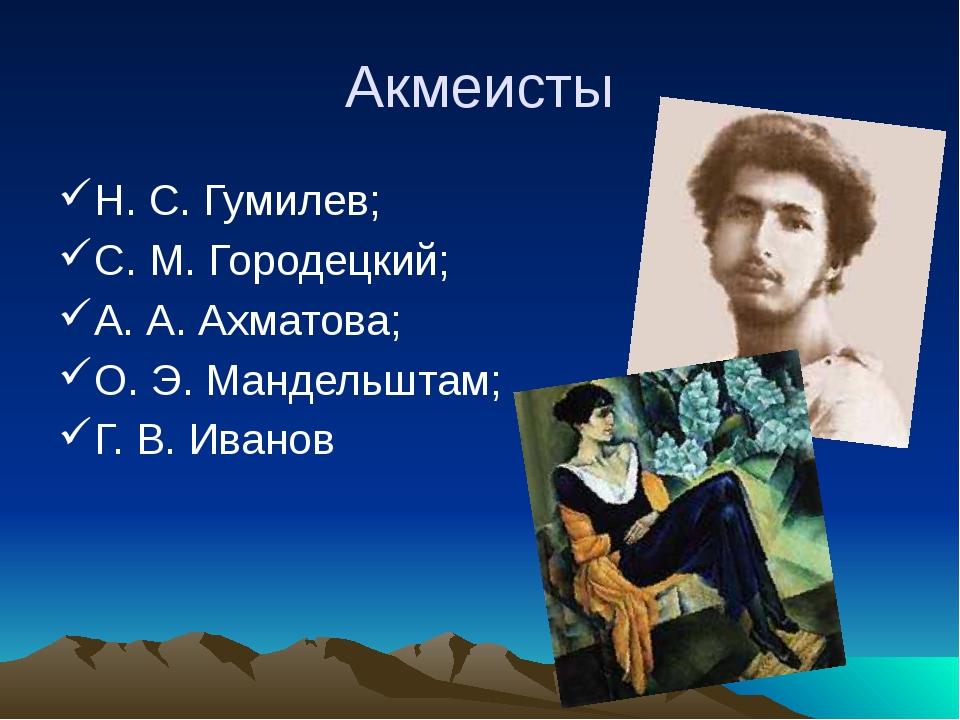 Акмеисты Н. С. Гумилев; С. М. Городецкий; А. А. Ахматова; О. Э. Мандельштам;...