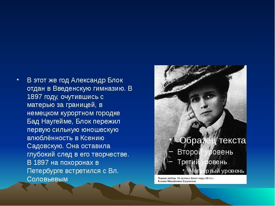 В этот же год Александр Блок отдан в Введенскую гимназию. В 1897 году, очути...