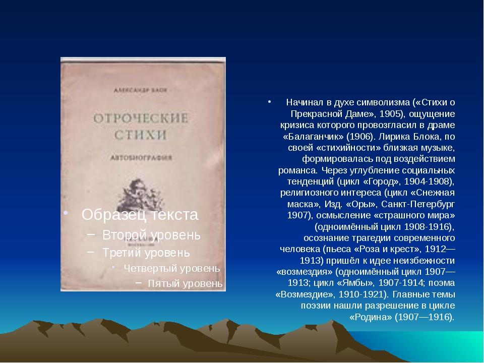 Начинал в духе символизма («Стихи о Прекрасной Даме», 1905), ощущение кризис...