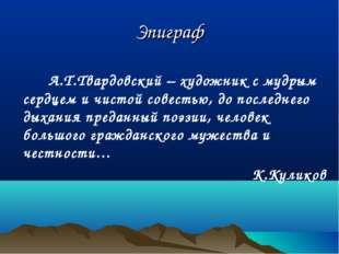 Эпиграф  А.Т.Твардовский – художник с мудрым сердцем и чистой совестью, до