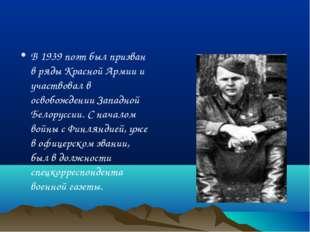 В 1939 поэт был призван в ряды Красной Армии и участвовал в освобождении Запа