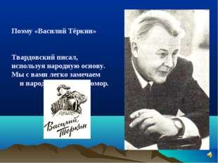 Поэму «Василий Тёркин» Твардовский писал, используя народную основу. Мы с вам
