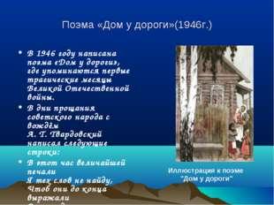 Поэма «Дом у дороги»(1946г.) В 1946 году написана поэма «Дом у дороги», где у