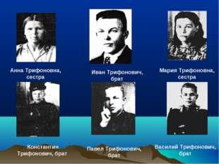 Анна Трифоновна, сестра Мария Трифоновна, сестра Иван Трифонович, брат Конста