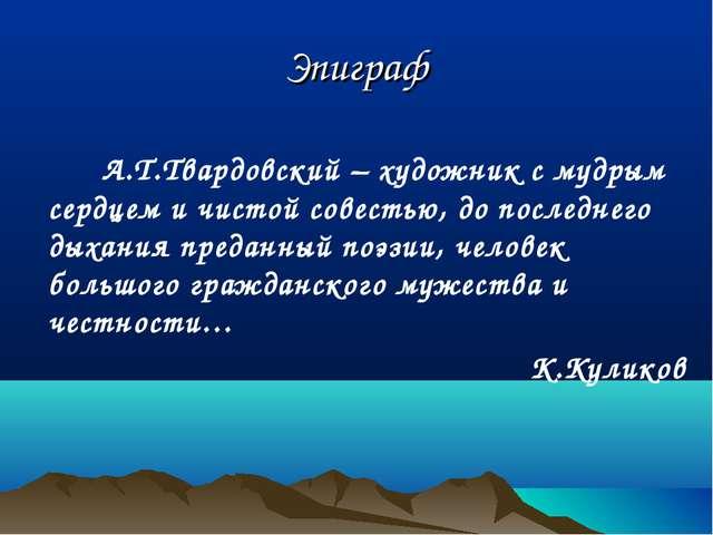 Эпиграф  А.Т.Твардовский – художник с мудрым сердцем и чистой совестью, до...